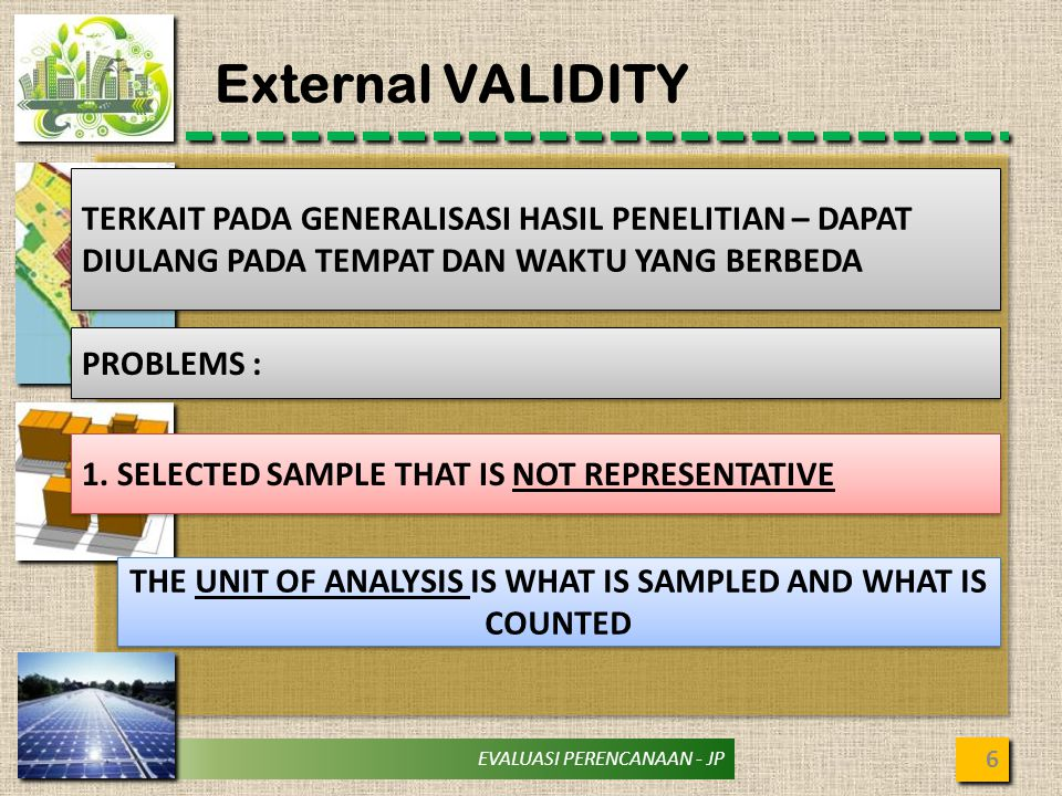 EVALUASI PERENCANAAN - JP External VALIDITY 6 TERKAIT PADA GENERALISASI HASIL PENELITIAN – DAPAT DIULANG PADA TEMPAT DAN WAKTU YANG BERBEDA PROBLEMS : 1.