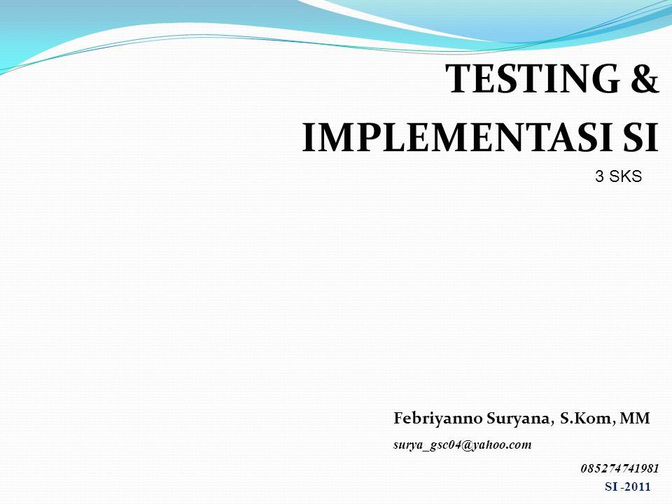 TESTING & IMPLEMENTASI SI 3 SKS Febriyanno Suryana, S.Kom, MM surya_gsc04@yahoo.com 085274741981 SI -2011