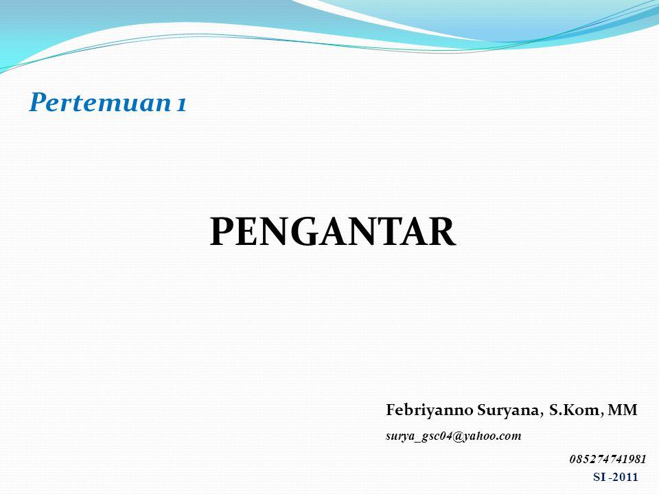 Pertemuan 1 PENGANTAR Febriyanno Suryana, S.Kom, MM surya_gsc04@yahoo.com 085274741981 SI -2011