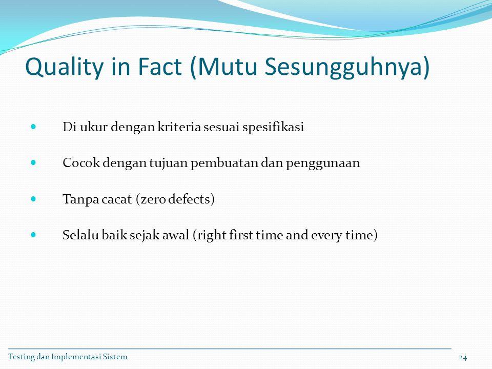 Quality in Fact (Mutu Sesungguhnya) Di ukur dengan kriteria sesuai spesifikasi Cocok dengan tujuan pembuatan dan penggunaan Tanpa cacat (zero defects)