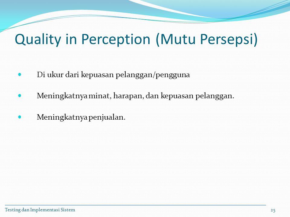Quality in Perception (Mutu Persepsi) Di ukur dari kepuasan pelanggan/pengguna Meningkatnya minat, harapan, dan kepuasan pelanggan. Meningkatnya penju