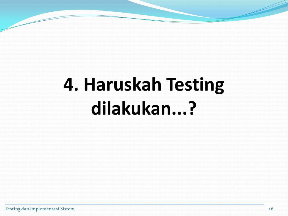4. Haruskah Testing dilakukan...? Testing dan Implementasi Sistem26