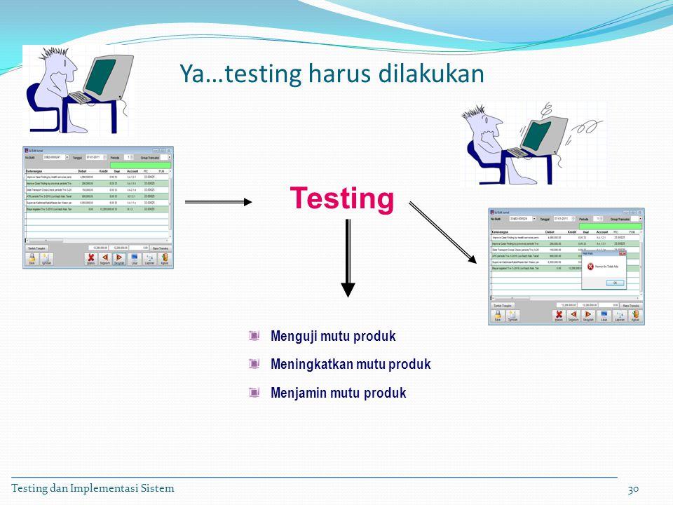 Testing dan Implementasi Sistem30 Menguji mutu produk Meningkatkan mutu produk Menjamin mutu produk Testing Ya…testing harus dilakukan