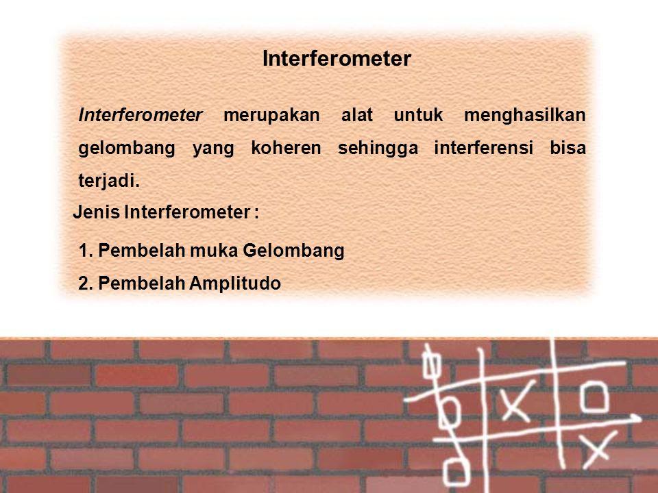 Interferometer Interferometer merupakan alat untuk menghasilkan gelombang yang koheren sehingga interferensi bisa terjadi. Jenis Interferometer : 1. P
