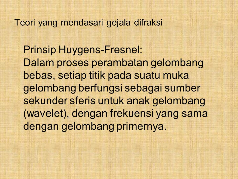 Teori yang mendasari gejala difraksi Prinsip Huygens-Fresnel: Dalam proses perambatan gelombang bebas, setiap titik pada suatu muka gelombang berfungs