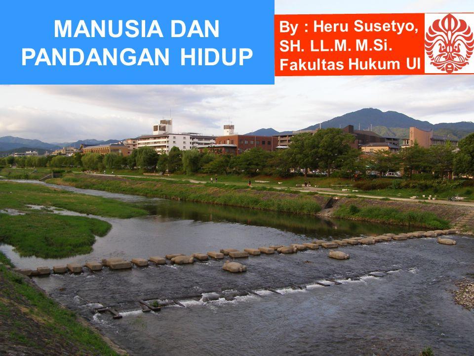 MANUSIA DAN PANDANGAN HIDUP By : Heru Susetyo, SH. LL.M. M.Si. Fakultas Hukum UI