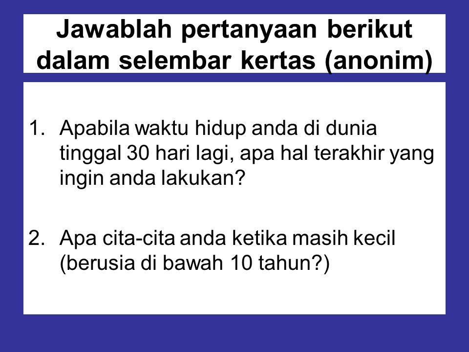 Jawablah pertanyaan berikut dalam selembar kertas (anonim) 1.Apabila waktu hidup anda di dunia tinggal 30 hari lagi, apa hal terakhir yang ingin anda
