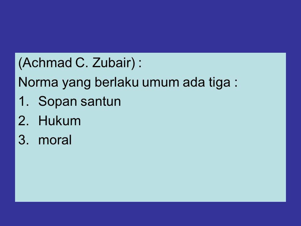 (Achmad C. Zubair) : Norma yang berlaku umum ada tiga : 1.Sopan santun 2.Hukum 3.moral