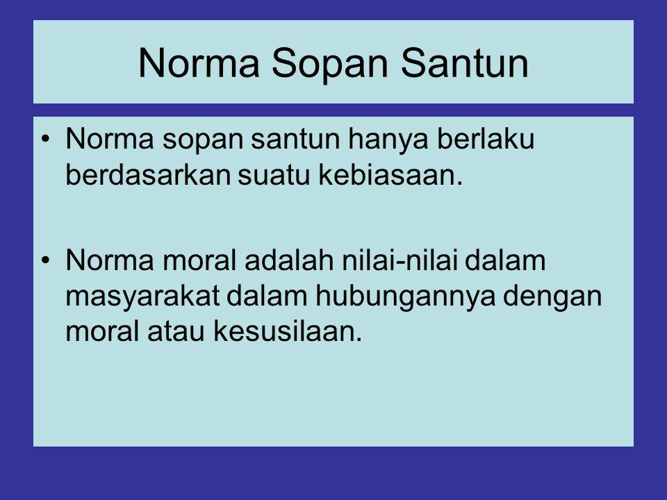 Norma Sopan Santun Norma sopan santun hanya berlaku berdasarkan suatu kebiasaan. Norma moral adalah nilai-nilai dalam masyarakat dalam hubungannya den