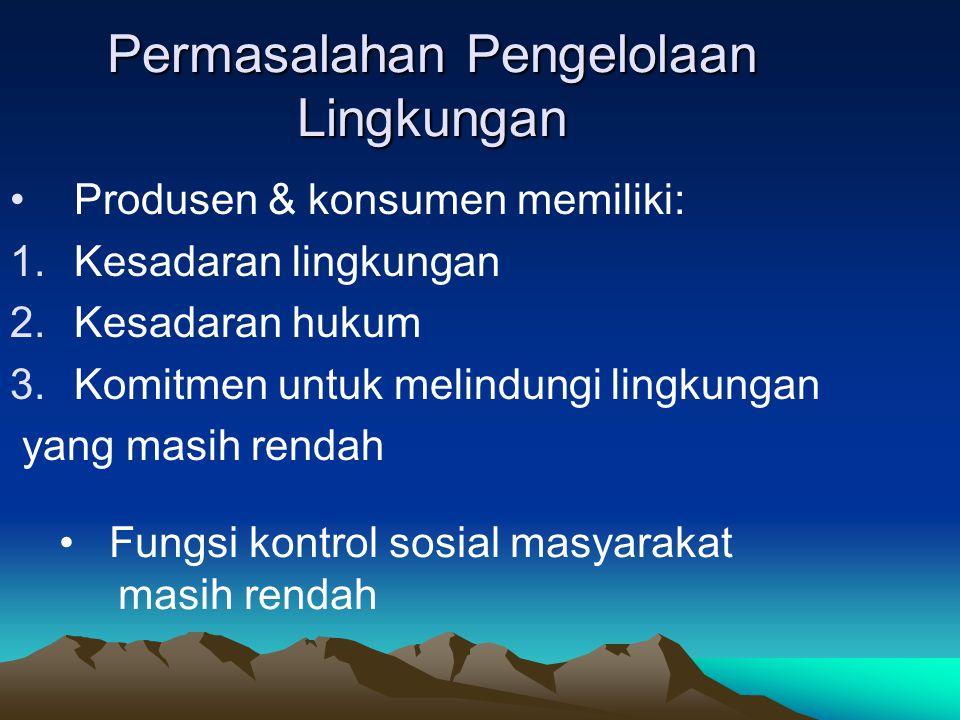 Permasalahan Pengelolaan Lingkungan Produsen & konsumen memiliki: 1.Kesadaran lingkungan 2.Kesadaran hukum 3.Komitmen untuk melindungi lingkungan yang