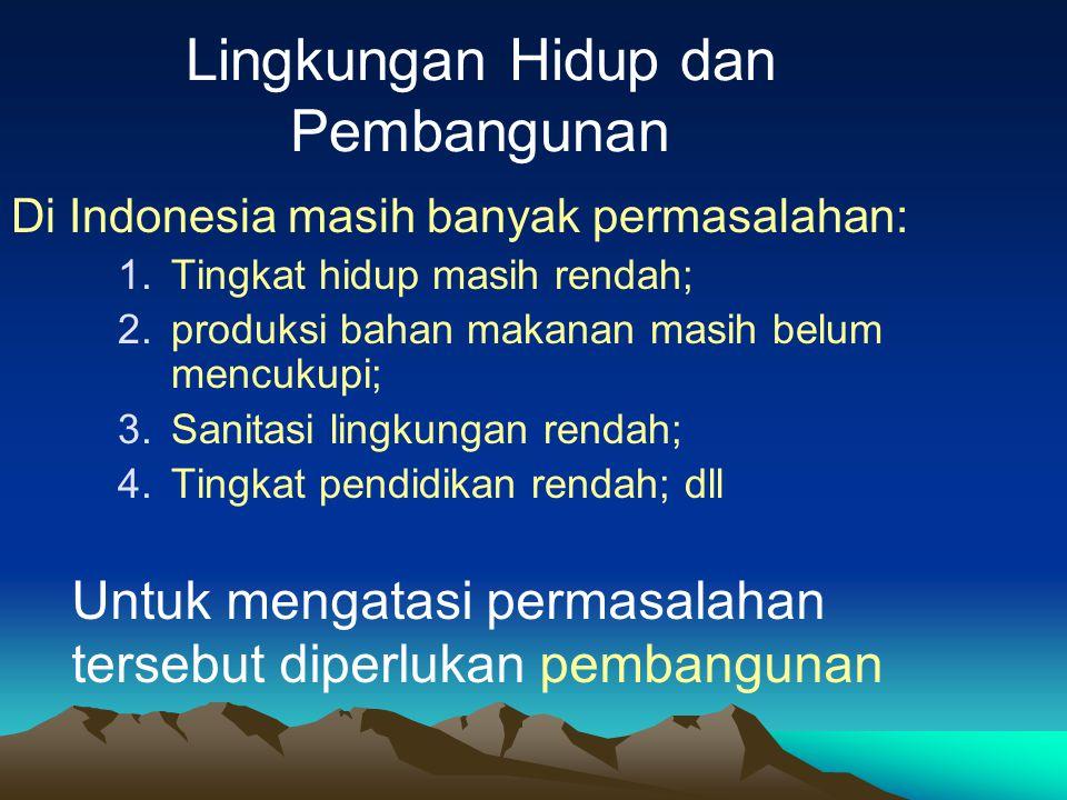 Lingkungan Hidup dan Pembangunan Di Indonesia masih banyak permasalahan: 1.Tingkat hidup masih rendah; 2.produksi bahan makanan masih belum mencukupi;