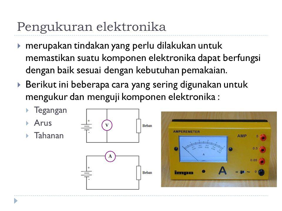 Pengukuran elektronika  merupakan tindakan yang perlu dilakukan untuk memastikan suatu komponen elektronika dapat berfungsi dengan baik sesuai dengan