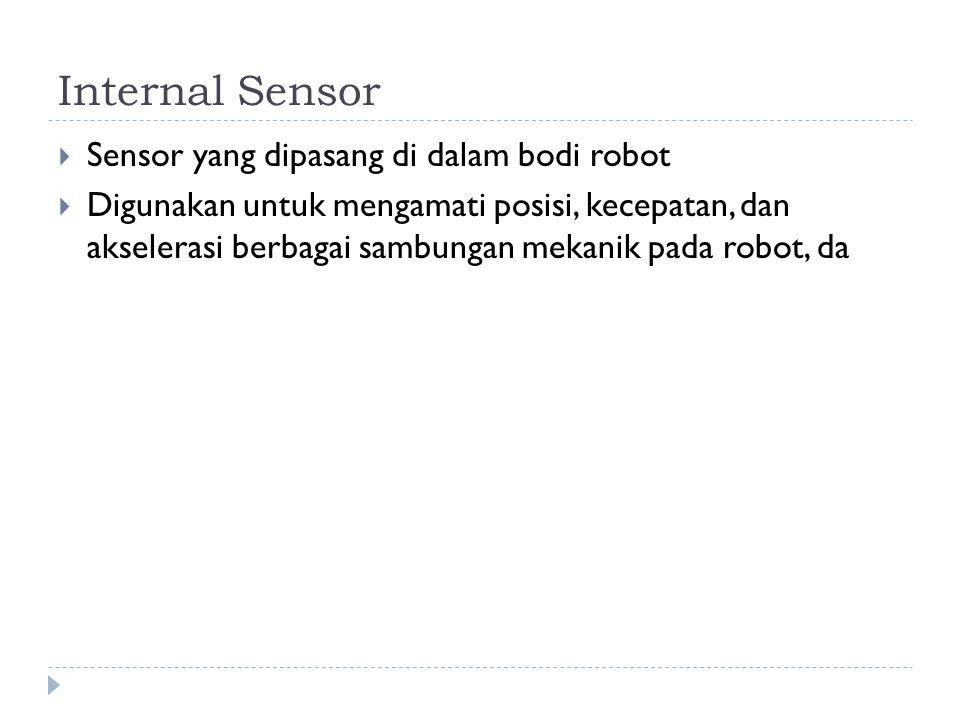 Internal Sensor  Sensor yang dipasang di dalam bodi robot  Digunakan untuk mengamati posisi, kecepatan, dan akselerasi berbagai sambungan mekanik pa