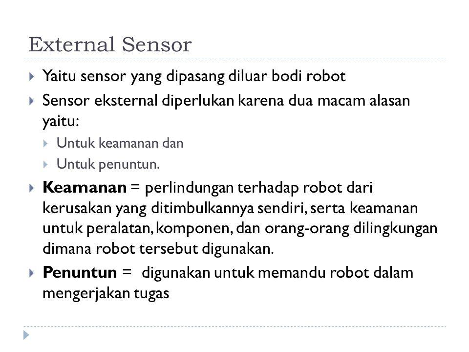 External Sensor  Yaitu sensor yang dipasang diluar bodi robot  Sensor eksternal diperlukan karena dua macam alasan yaitu:  Untuk keamanan dan  Unt