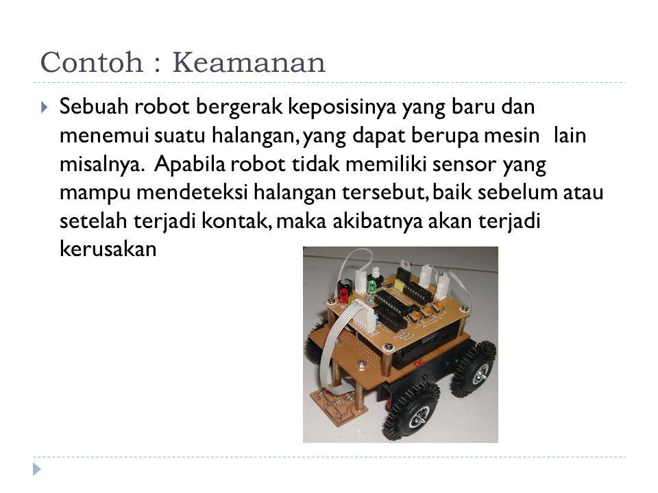 Contoh : Keamanan  Sebuah robot bergerak keposisinya yang baru dan menemui suatu halangan, yang dapat berupa mesin lain misalnya. Apabila robot tidak