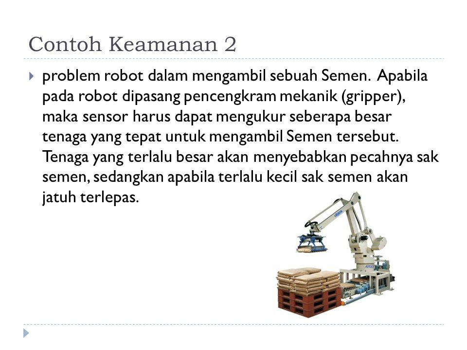 Contoh Keamanan 2  problem robot dalam mengambil sebuah Semen. Apabila pada robot dipasang pencengkram mekanik (gripper), maka sensor harus dapat men