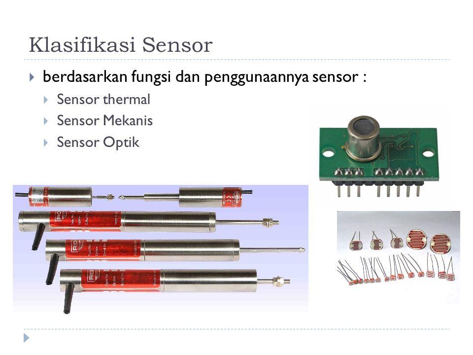 Klasifikasi Sensor  berdasarkan fungsi dan penggunaannya sensor :  Sensor thermal  Sensor Mekanis  Sensor Optik