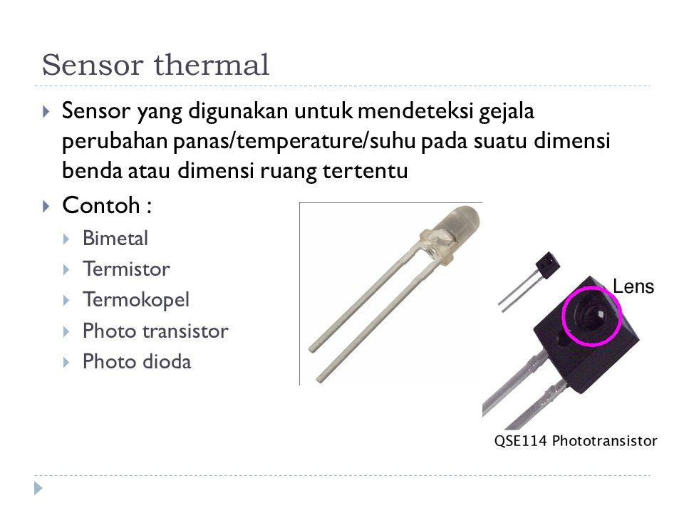 Sensor thermal  Sensor yang digunakan untuk mendeteksi gejala perubahan panas/temperature/suhu pada suatu dimensi benda atau dimensi ruang tertentu 
