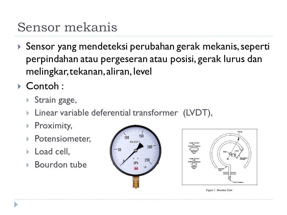 Sensor mekanis  Sensor yang mendeteksi perubahan gerak mekanis, seperti perpindahan atau pergeseran atau posisi, gerak lurus dan melingkar, tekanan,