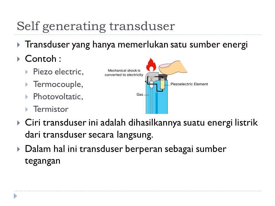 Self generating transduser  Transduser yang hanya memerlukan satu sumber energi  Contoh :  Piezo electric,  Termocouple,  Photovoltatic,  Termis