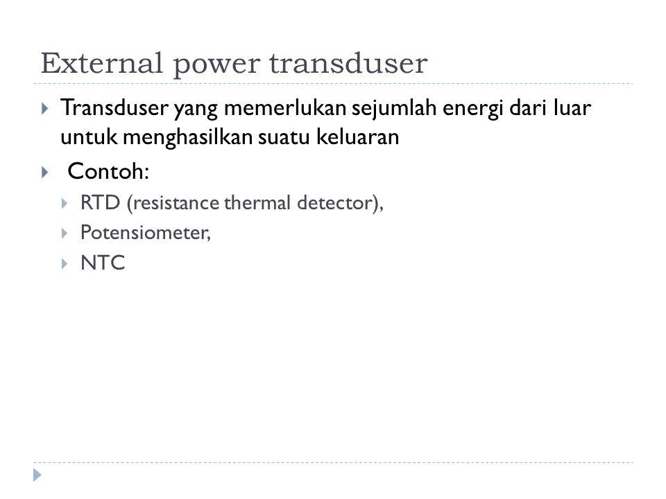 External power transduser  Transduser yang memerlukan sejumlah energi dari luar untuk menghasilkan suatu keluaran  Contoh:  RTD (resistance thermal