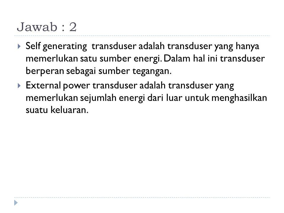 Jawab : 2  Self generating transduser adalah transduser yang hanya memerlukan satu sumber energi. Dalam hal ini transduser berperan sebagai sumber te