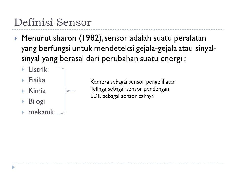 Definisi Sensor  Menurut sharon (1982), sensor adalah suatu peralatan yang berfungsi untuk mendeteksi gejala-gejala atau sinyal- sinyal yang berasal