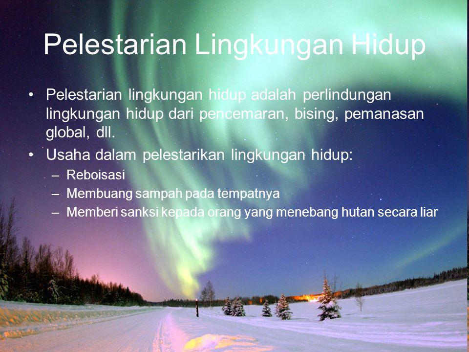 Pelestarian Lingkungan Hidup Pelestarian lingkungan hidup adalah perlindungan lingkungan hidup dari pencemaran, bising, pemanasan global, dll. Usaha d