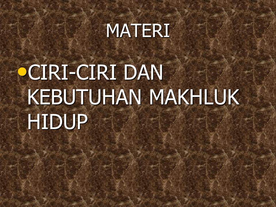 MATERI CIRI-CIRI DAN KEBUTUHAN MAKHLUK HIDUP CIRI-CIRI DAN KEBUTUHAN MAKHLUK HIDUP