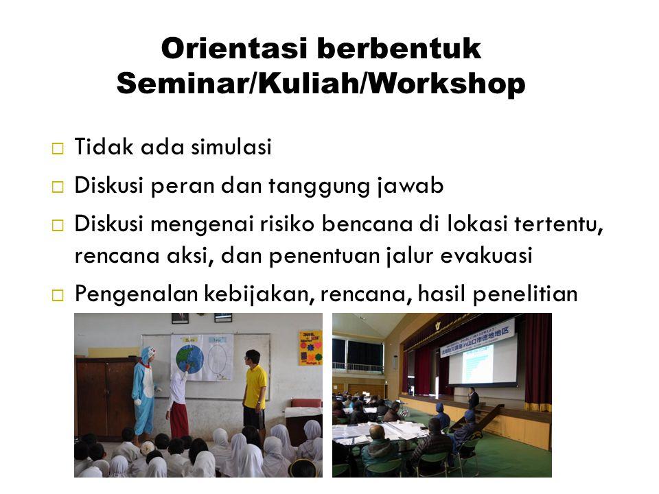 Orientasi berbentuk Seminar/Kuliah/Workshop  Tidak ada simulasi  Diskusi peran dan tanggung jawab  Diskusi mengenai risiko bencana di lokasi terten