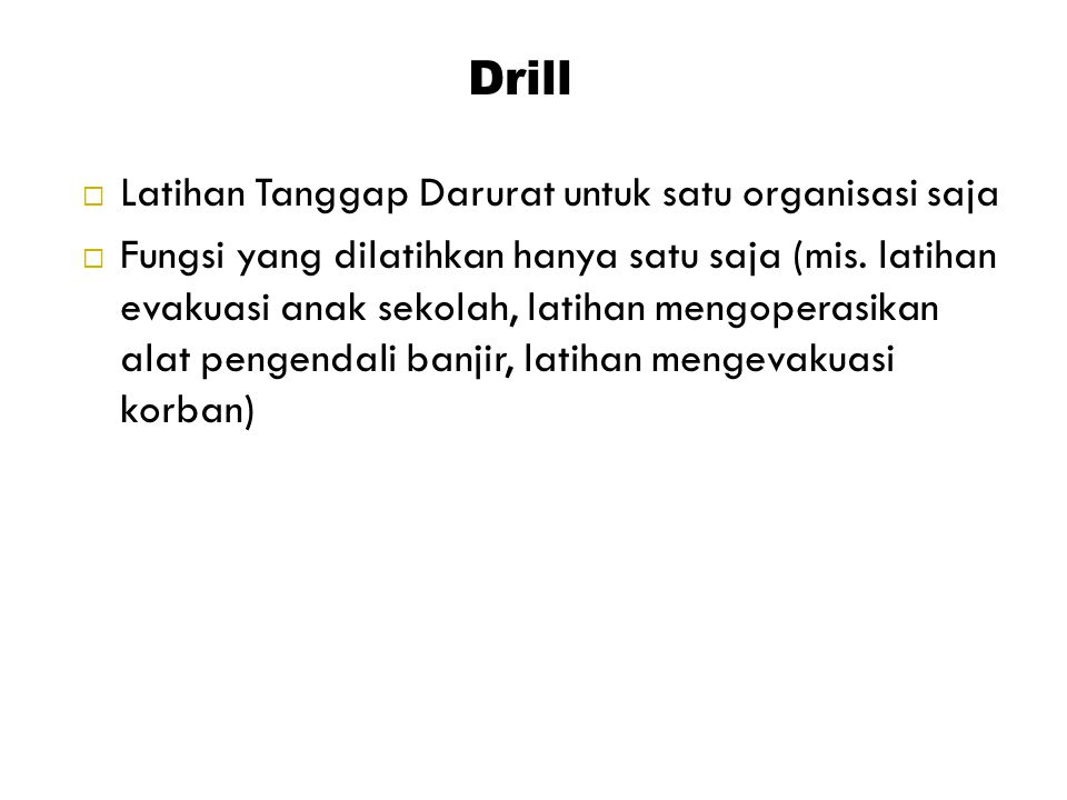 Drill  Latihan Tanggap Darurat untuk satu organisasi saja  Fungsi yang dilatihkan hanya satu saja (mis. latihan evakuasi anak sekolah, latihan mengo