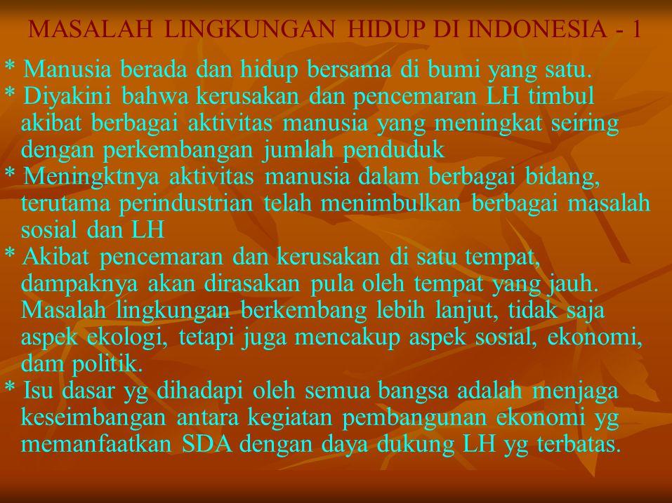 MASALAH LINGKUNGAN HIDUP DI INDONESIA - 1 * Manusia berada dan hidup bersama di bumi yang satu. * Diyakini bahwa kerusakan dan pencemaran LH timbul ak