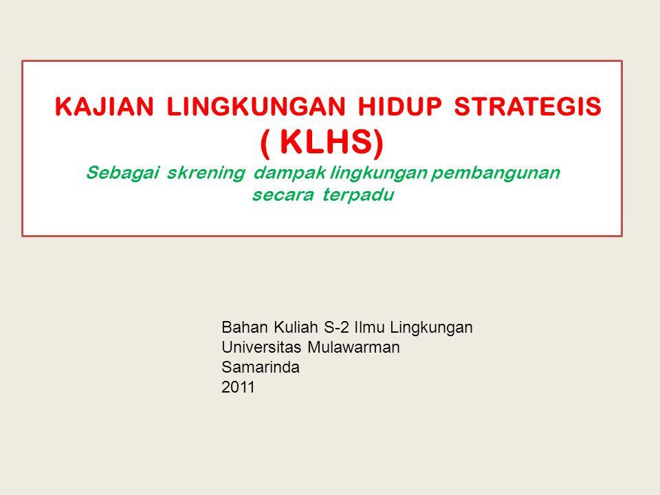 KAJIAN LINGKUNGAN HIDUP STRATEGIS ( KLHS) Sebagai skrening dampak lingkungan pembangunan secara terpadu Bahan Kuliah S-2 Ilmu Lingkungan Universitas Mulawarman Samarinda 2011