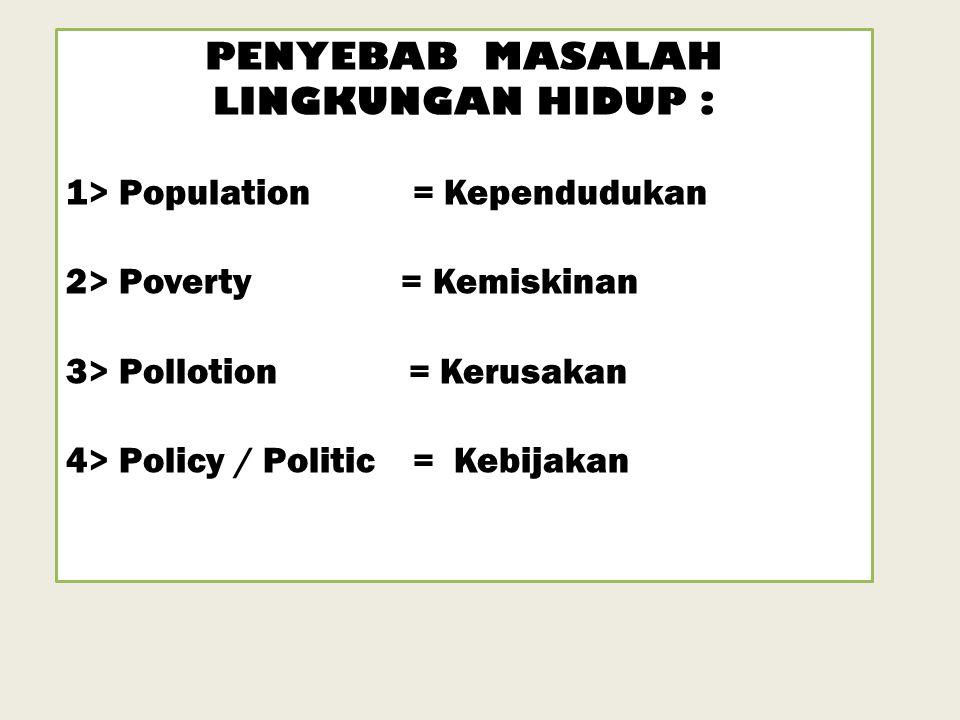 PENYEBAB MASALAH LINGKUNGAN HIDUP : 1> Population = Kependudukan 2> Poverty = Kemiskinan 3> Pollotion = Kerusakan 4> Policy / Politic = Kebijakan