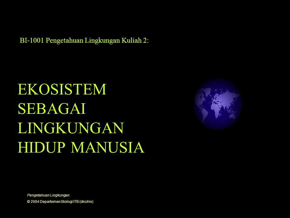 EKOSISTEM SEBAGAI LINGKUNGAN HIDUP MANUSIA BI-1001 Pengetahuan Lingkungan Kuliah 2: Pengetahuan Lingkungan © 2004 Departemen Biologi ITB (dnc/rre)