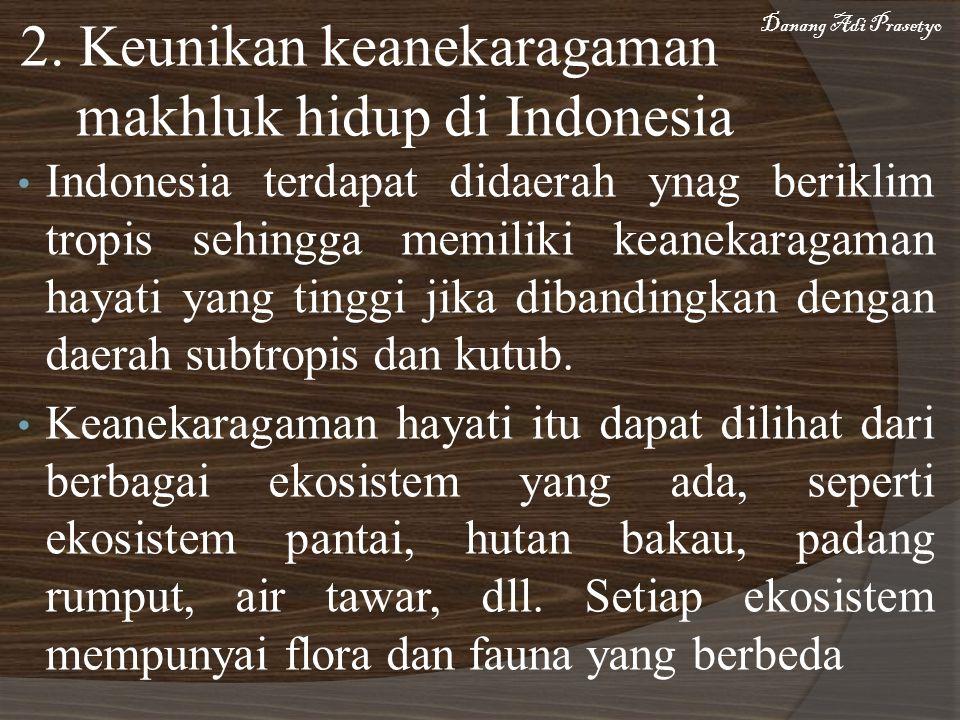 2. Keunikan keanekaragaman makhluk hidup di Indonesia Indonesia terdapat didaerah ynag beriklim tropis sehingga memiliki keanekaragaman hayati yang ti