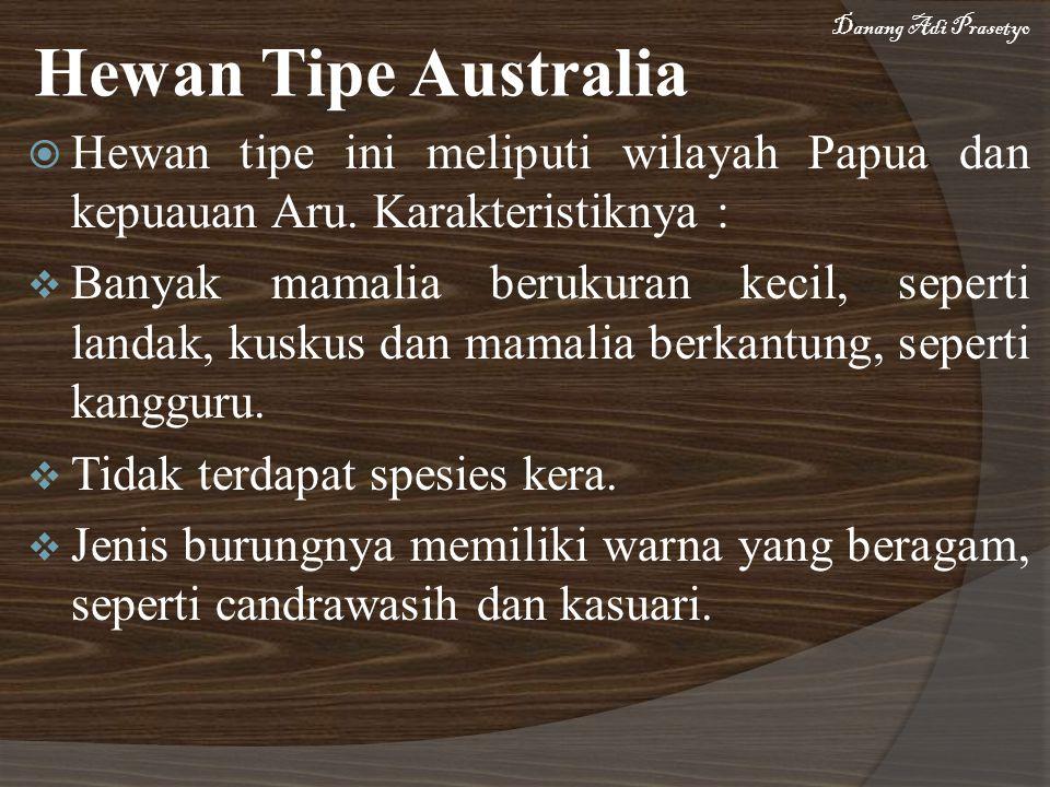  Hewan tipe ini meliputi wilayah Papua dan kepuauan Aru. Karakteristiknya :  Banyak mamalia berukuran kecil, seperti landak, kuskus dan mamalia berk