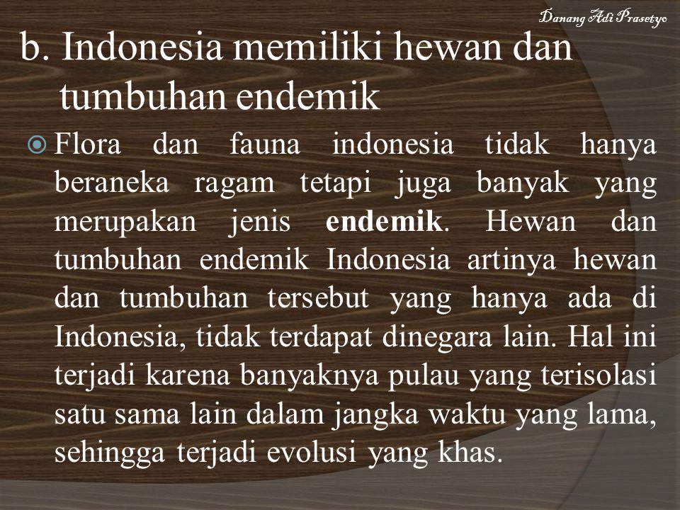 b. Indonesia memiliki hewan dan tumbuhan endemik  Flora dan fauna indonesia tidak hanya beraneka ragam tetapi juga banyak yang merupakan jenis endemi