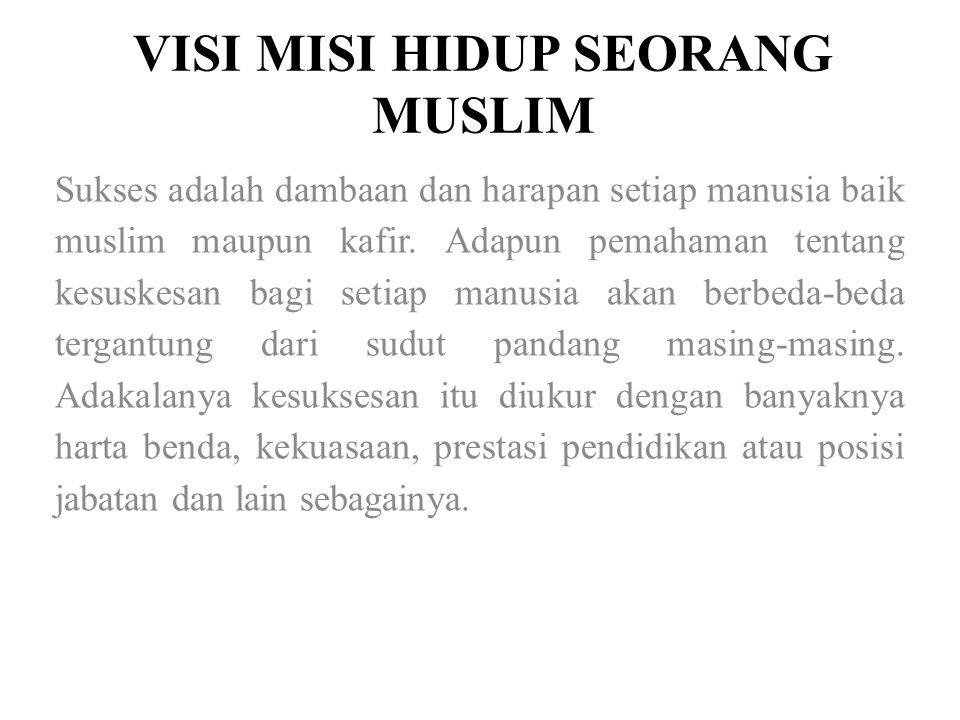 VISI MISI HIDUP SEORANG MUSLIM Sukses adalah dambaan dan harapan setiap manusia baik muslim maupun kafir. Adapun pemahaman tentang kesuskesan bagi set