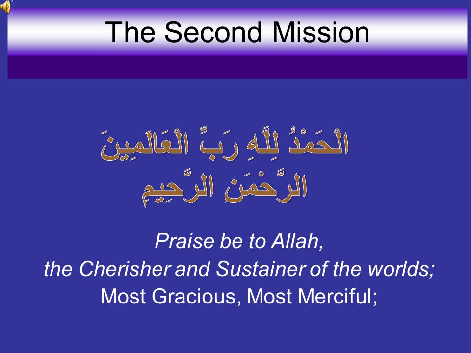 Praise be to Allah, the Cherisher and Sustainer of the worlds; Most Gracious, Most Merciful; The Second Mission