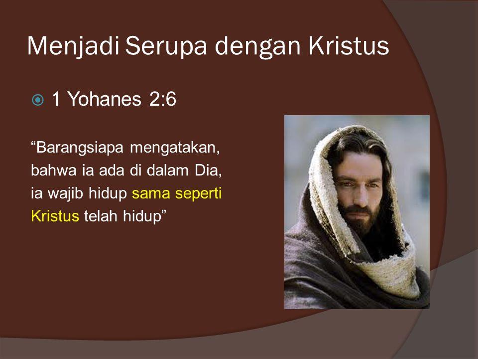 "Menjadi Serupa dengan Kristus  1 Yohanes 2:6 ""Barangsiapa mengatakan, bahwa ia ada di dalam Dia, ia wajib hidup sama seperti Kristus telah hidup"""