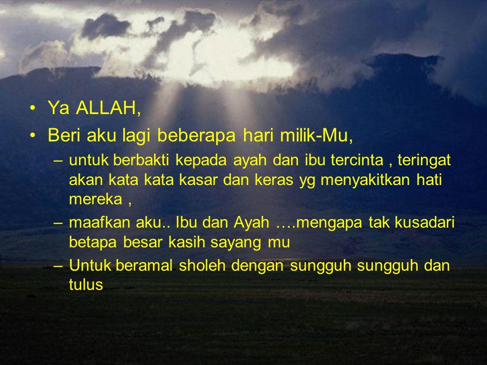 Ya ALLAH, Beri aku lagi beberapa hari milik-Mu, –u–untuk berbakti kepada ayah dan ibu tercinta, teringat akan kata kata kasar dan keras yg menyakitkan