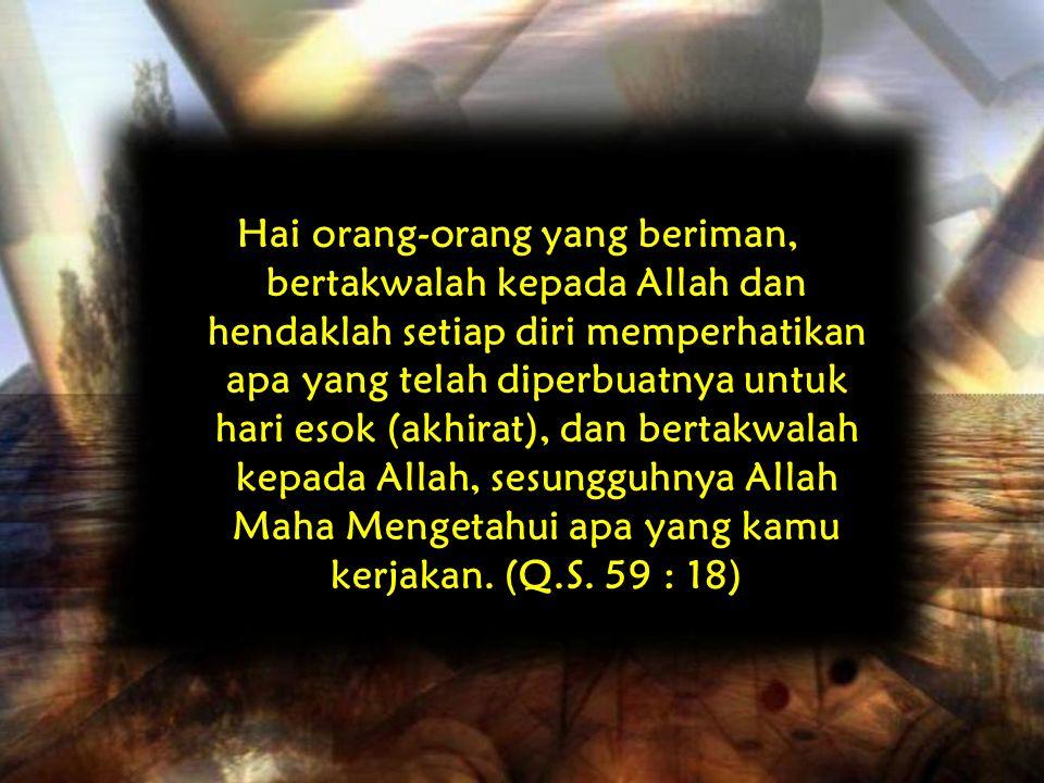 Hai orang-orang yang beriman, bertakwalah kepada Allah dan hendaklah setiap diri memperhatikan apa yang telah diperbuatnya untuk hari esok (akhirat),