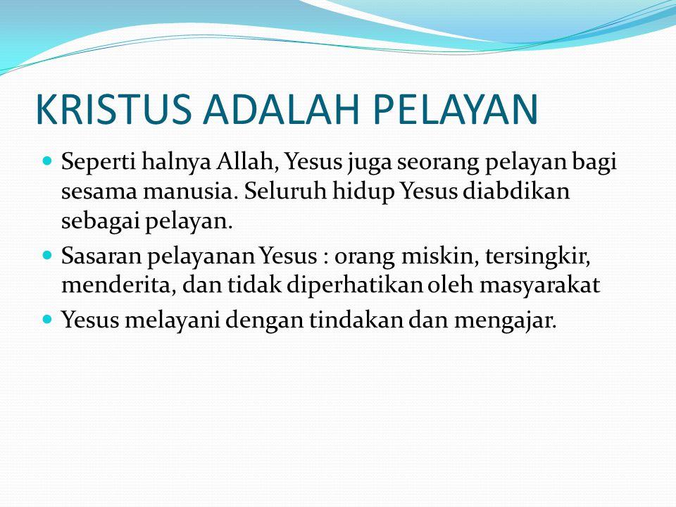 KRISTUS ADALAH PELAYAN Seperti halnya Allah, Yesus juga seorang pelayan bagi sesama manusia. Seluruh hidup Yesus diabdikan sebagai pelayan. Sasaran pe