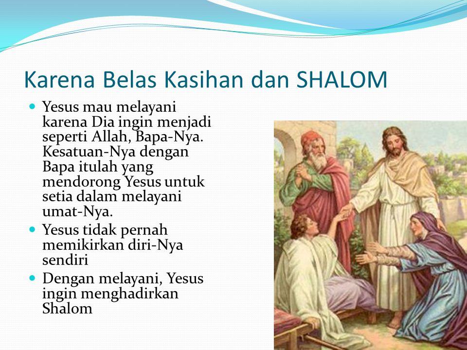Karena Belas Kasihan dan SHALOM Yesus mau melayani karena Dia ingin menjadi seperti Allah, Bapa-Nya. Kesatuan-Nya dengan Bapa itulah yang mendorong Ye