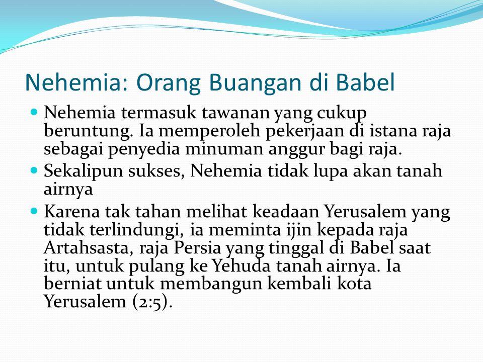 Nehemia: Orang Buangan di Babel Nehemia termasuk tawanan yang cukup beruntung. Ia memperoleh pekerjaan di istana raja sebagai penyedia minuman anggur