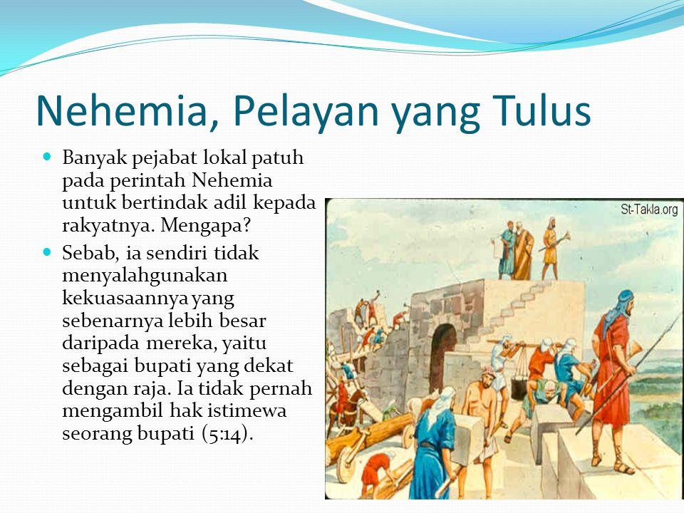 Nehemia, Pelayan yang Tulus Banyak pejabat lokal patuh pada perintah Nehemia untuk bertindak adil kepada rakyatnya. Mengapa? Sebab, ia sendiri tidak m