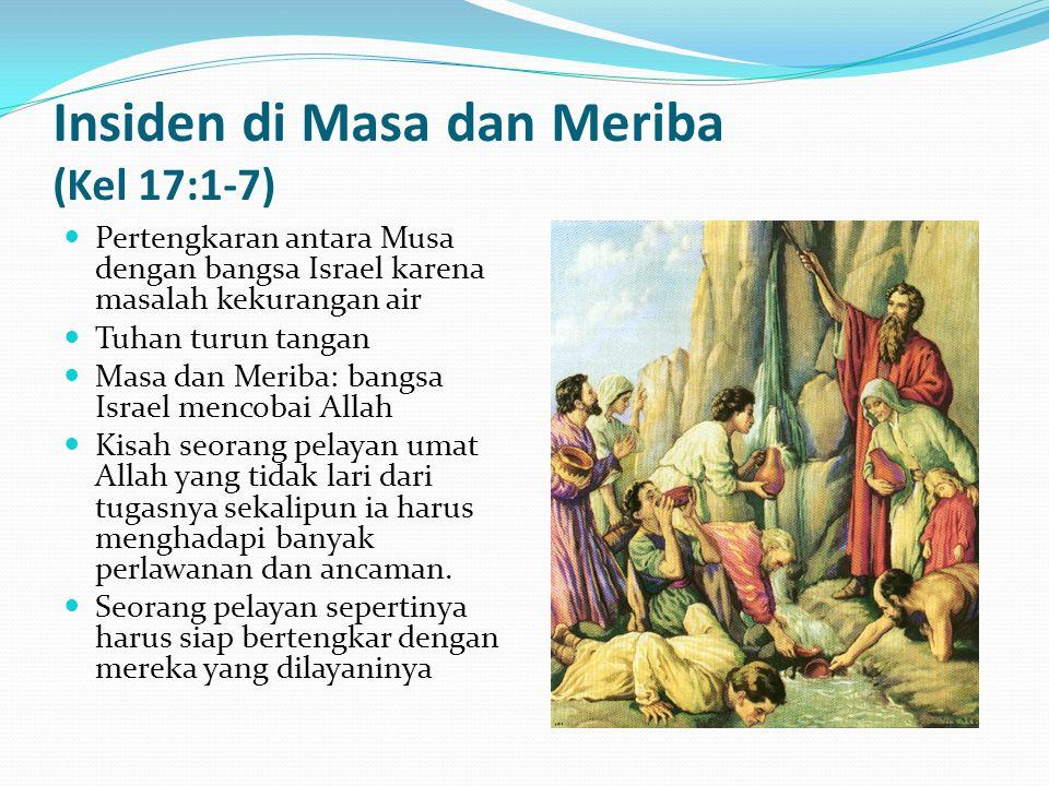 Insiden di Masa dan Meriba (Kel 17:1-7) Pertengkaran antara Musa dengan bangsa Israel karena masalah kekurangan air Tuhan turun tangan Masa dan Meriba