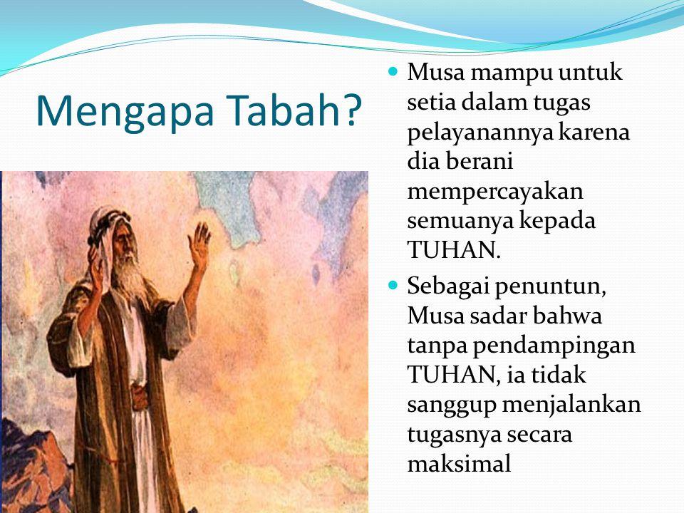 Mengapa Tabah? Musa mampu untuk setia dalam tugas pelayanannya karena dia berani mempercayakan semuanya kepada TUHAN. Sebagai penuntun, Musa sadar bah