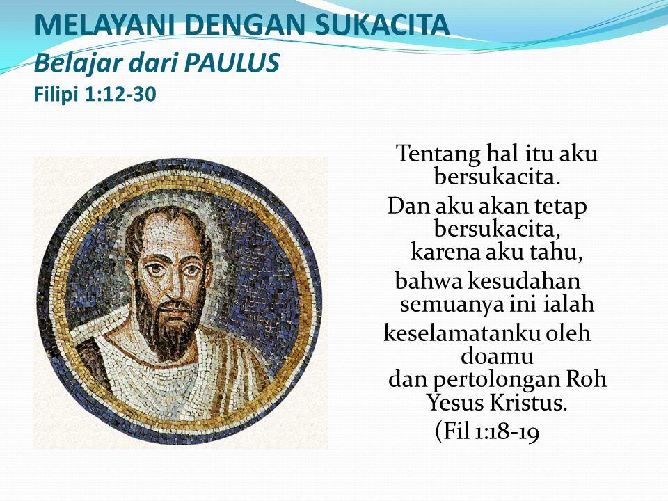 MELAYANI DENGAN SUKACITA Belajar dari PAULUS Filipi 1:12-30 Tentang hal itu aku bersukacita. Dan aku akan tetap bersukacita, karena aku tahu, bahwa ke